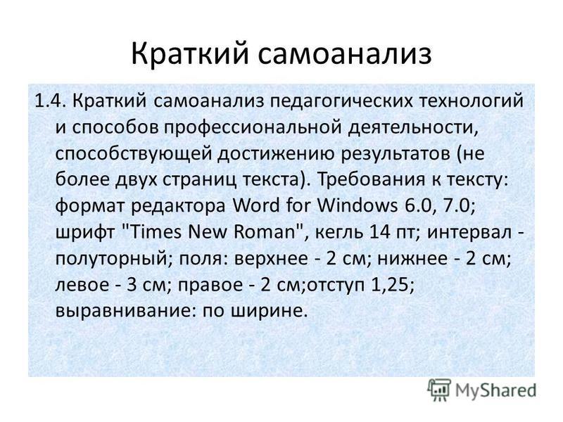 Краткий самоанализ 1.4. Краткий самоанализ педагогических технологий и способов профессиональной деятельности, способствующей достижению результатов (не более двух страниц текста). Требования к тексту: формат редактора Word for Windows 6.0, 7.0; шриф