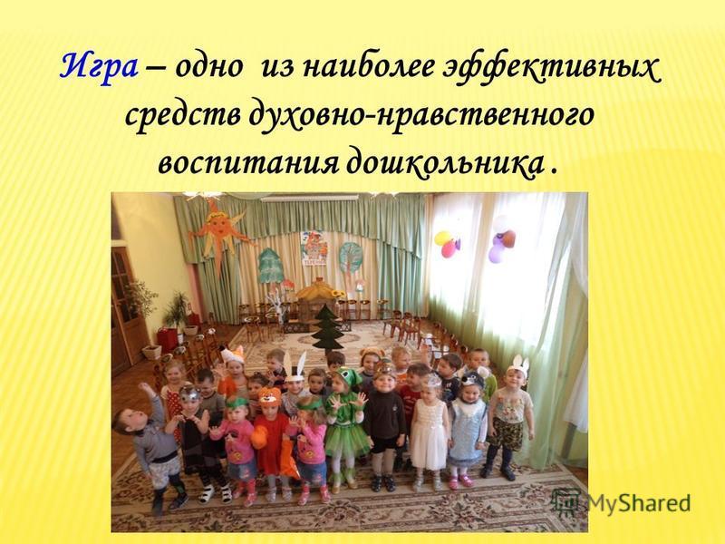 Игра – одно из наиболее эффективных средств духовно-нравственного воспитания дошкольника.