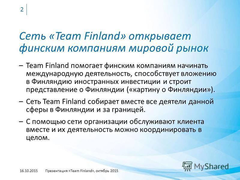 Сеть «Team Finland» открывает финским компаниям мировой рынок –Team Finland помогает финским компаниям начинать международную деятельность, способствует вложению в Финляндию иностранных инвестиции и строит представление о Финляндии («картину о Финлян