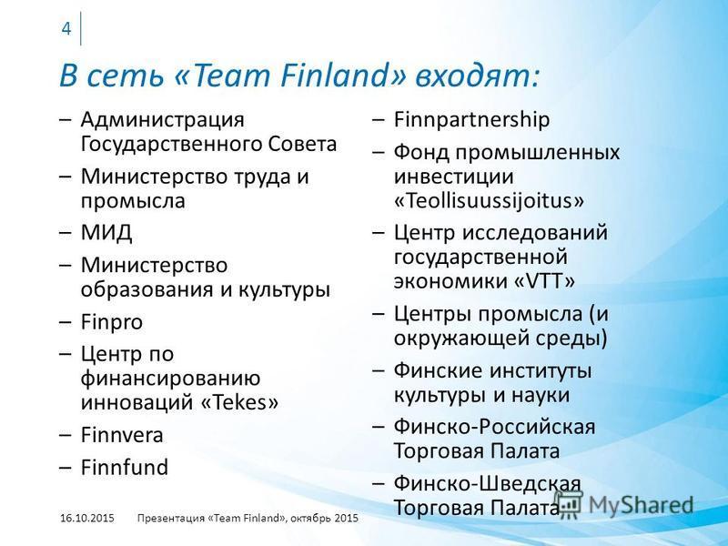 В сеть «Team Finland» входят: –Администрация Государственного Совета –Министерство труда и промысла –МИД –Министерство образования и культуры –Finpro –Центр по финансированию инноваций «Tekes» –Finnvera –Finnfund 16.10.2015Презентация «Team Finland»,