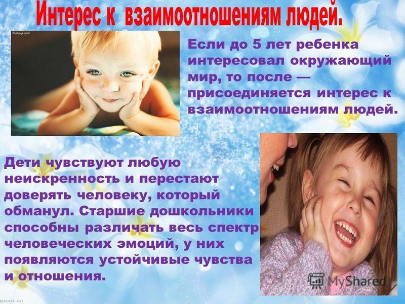 Если до 5 лет ребенка интересовал окружающий мир, то после присоединяется интерес к взаимоотношениям людей. Дети чувствуют любую неискренность и перестают доверять человеку, который обманул. Старшие дошкольники способны различать весь спектр человече