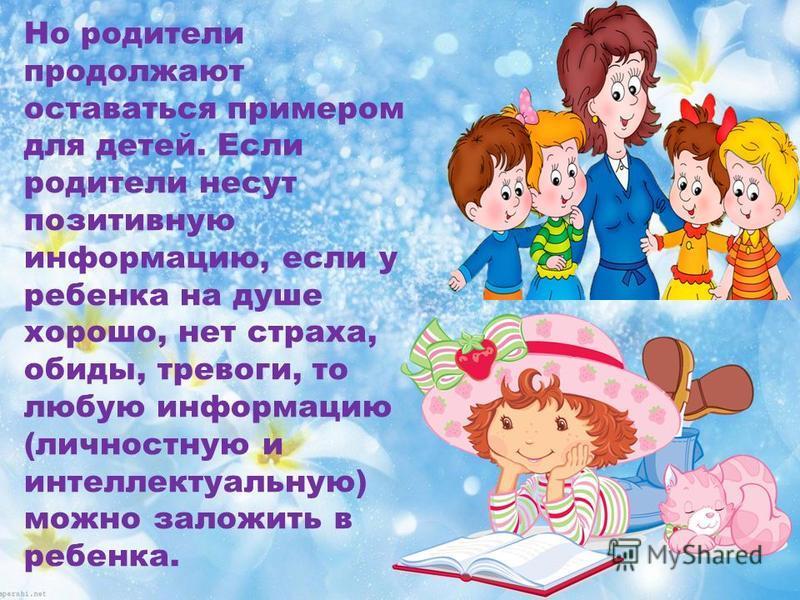 Но родители продолжают оставаться примером для детей. Если родители несут позитивную информацию, если у ребенка на душе хорошо, нет страха, обиды, тревоги, то любую информацию (личностную и интеллектуальную) можно заложить в ребенка.