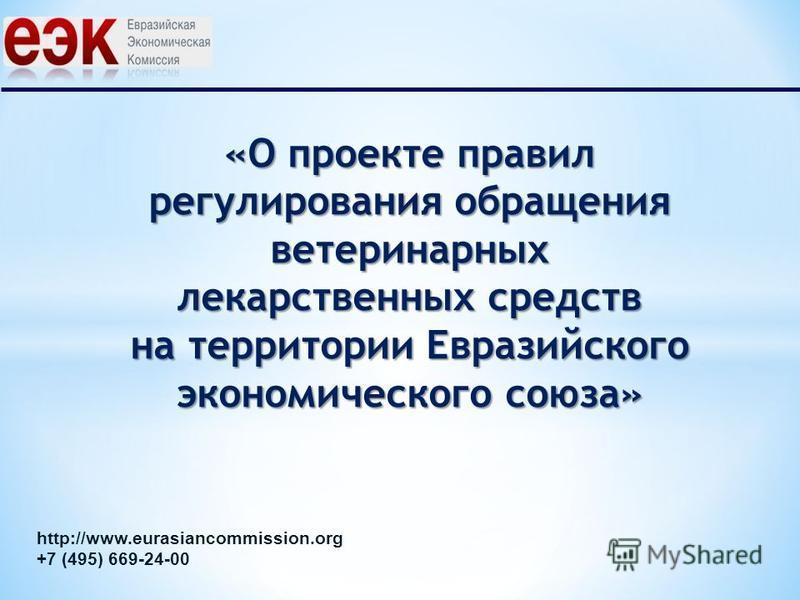 «О проекте правил регулирования обращения ветеринарных лекарственных средств на территории Евразийского экономического союза» http://www.eurasiancommission.org +7 (495) 669-24-00