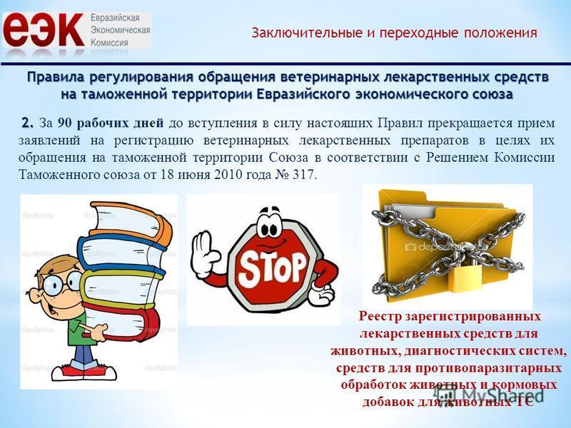 Правила регулирования обращения ветеринарных лекарственных средств на таможенной территории Евразийского экономического союза Заключительные и переходные положения 2. 2. За 90 рабочих дней до вступления в силу настоящих Правил прекращается прием заяв