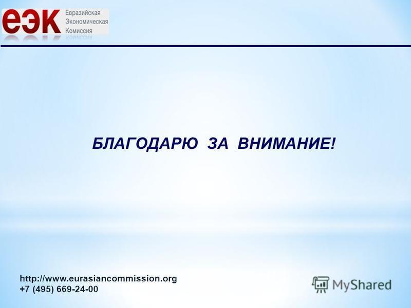 БЛАГОДАРЮ ЗА ВНИМАНИЕ! http://www.eurasiancommission.org +7 (495) 669-24-00