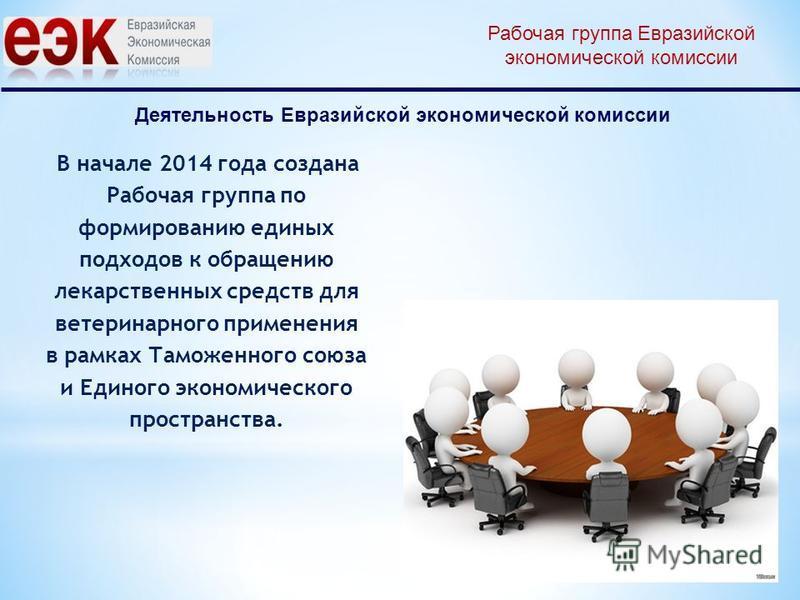 Деятельность Евразийской экономической комиссии В начале 2014 года создана Рабочая группа по формированию единых подходов к обращению лекарственных средств для ветеринарного применения в рамках Таможенного союза и Единого экономического пространства.
