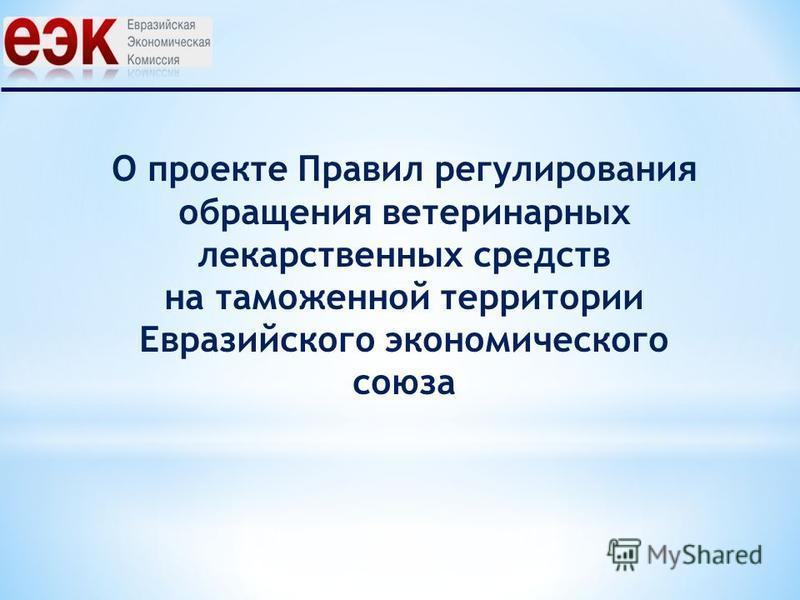 О проекте Правил регулирования обращения ветеринарных лекарственных средств на таможенной территории Евразийского экономического союза