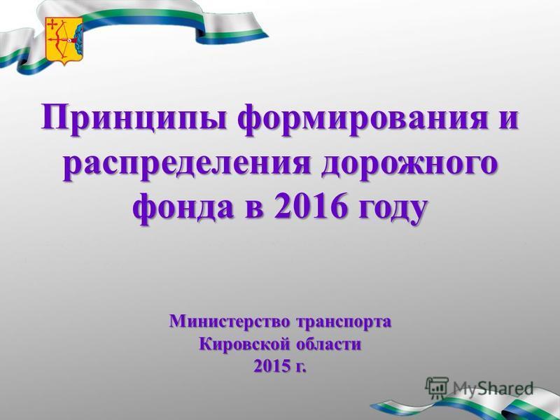 Принципы формирования и распределения дорожного фонда в 2016 году Министерство транспорта Кировской области 2015 г.