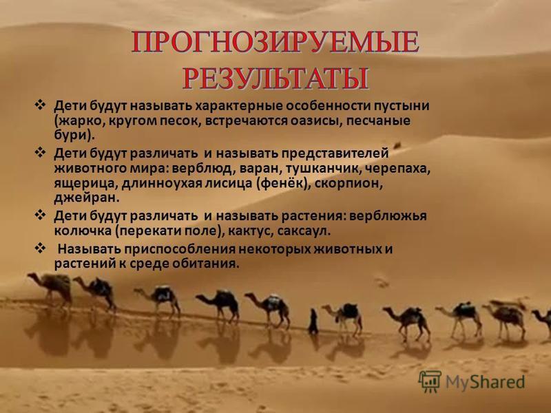 Дети будут называть характерные особенности пустыни (жарко, кругом песок, встречаются оазисы, песчаные бури). Дети будут различать и называть представителей животного мира: верблюд, варан, тушканчик, черепаха, ящерица, длинноухая лисица (фенёк), скор
