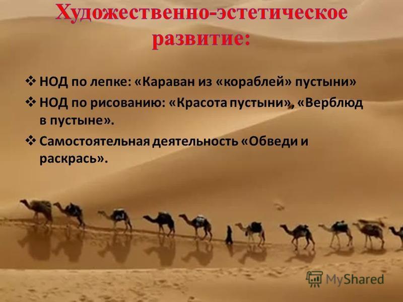 НОД по лепке: «Караван из «кораблей» пустыни» НОД по рисованию: «Красота пустыни», «Верблюд в пустыне». Самостоятельная деятельность «Обведи и раскрась».