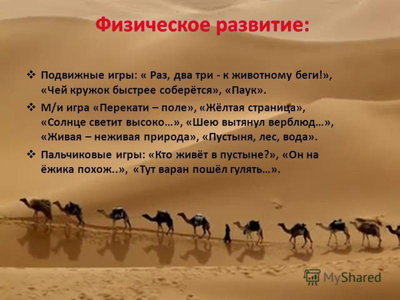 Подвижные игры: « Раз, два три - к животному беги!», «Чей кружок быстрее соберётся», «Паук». М/и игра «Перекати – поле», «Жёлтая страница», «Солнце светит высоко…», «Шею вытянул верблюд…», «Живая – неживая природа», «Пустыня, лес, вода». Пальчиковые