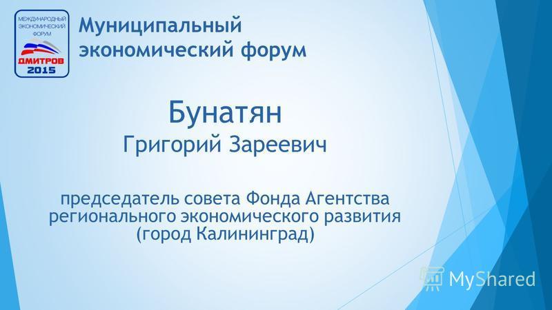 Муниципальный экономический форум Бунатян Григорий Зареевич председатель совета Фонда Агентства регионального экономического развития (город Калининград)