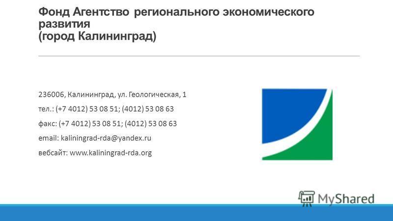 Фонд Агентство регионального экономического развития (город Калининград) 236006, Калининград, ул. Геологическая, 1 тел.: (+7 4012) 53 08 51; (4012) 53 08 63 факс: (+7 4012) 53 08 51; (4012) 53 08 63 email: kaliningrad-rda@yandex.ru веб-сайт: www.kali