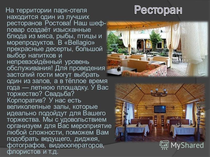 На территории парк-отеля находится один из лучших ресторанов Ростова! Наш шеф- повар создаёт изысканные блюда из мяса, рыбы, птицы и морепродуктов. В «Bellagio» прекрасные десерты, большой выбор напитков и непревзойдённый уровень обслуживания! Для пр
