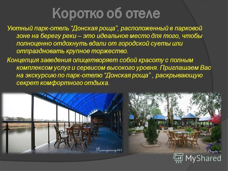Уютный парк-отель Донская роща, расположенный в парковой зоне на берегу реки – это идеальное место для того, чтобы полноценно отдохнуть вдали от городской суеты или отпраздновать крупное торжество. Концепция заведения олицетворяет собой красоту с пол