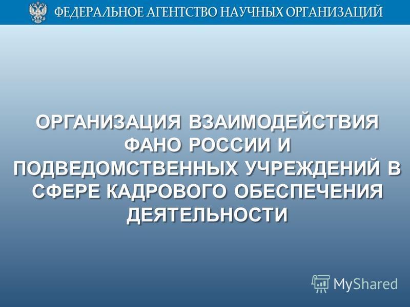 ОРГАНИЗАЦИЯ ВЗАИМОДЕЙСТВИЯ ФАНО РОССИИ И ПОДВЕДОМСТВЕННЫХ УЧРЕЖДЕНИЙ В СФЕРЕ КАДРОВОГО ОБЕСПЕЧЕНИЯ ДЕЯТЕЛЬНОСТИ