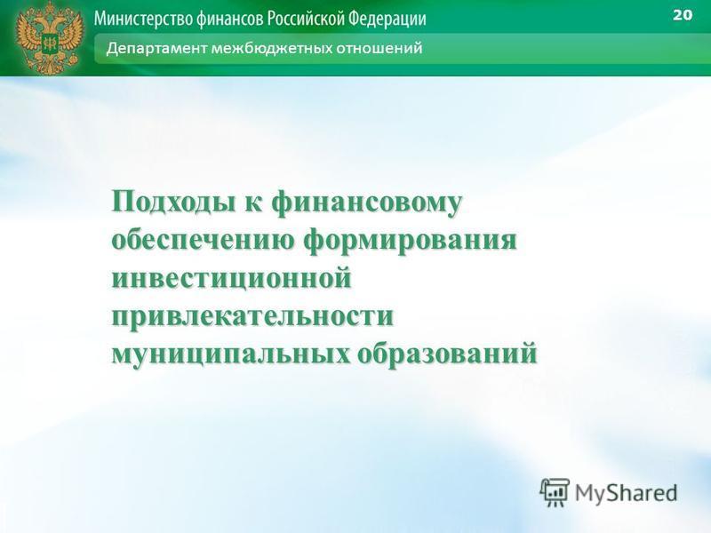 Подходы к финансовому обеспечению формирования инвестиционной привлекательности муниципальных образований 20 Департамент межбюджетных отношений