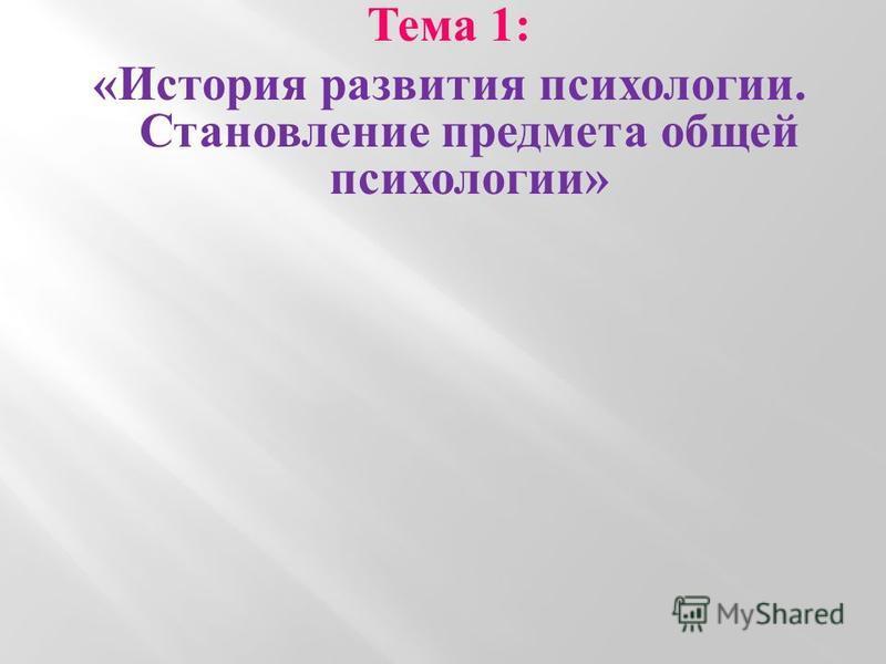 Тема 1: «История развития психологии. Становление предмета общей психологии»