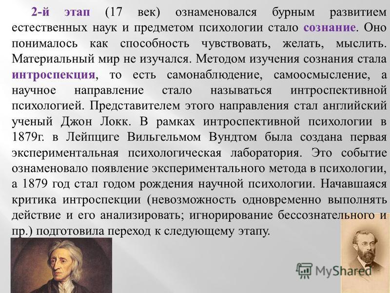 2- й этап (17 век ) ознаменовался бурным развитием естественных наук и предметом психологии стало сознание. Оно понималось как способность чувствовать, желать, мыслить. Материальный мир не изучался. Методом изучения сознания стала интроспекция, то ес