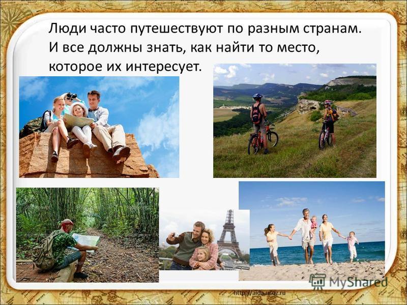Люди часто путешествуют по разным странам. И все должны знать, как найти то место, которое их интересует.