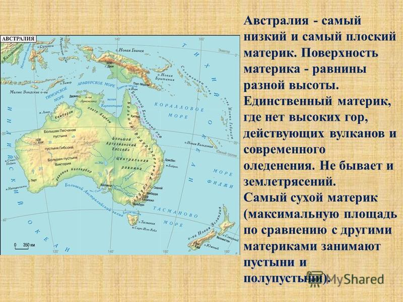 Австралия - самый низкий и самый плоский материк. Поверхность материка - равнины разной высоты. Единственный материк, где нет высоких гор, действующих вулканов и современного оледенения. Не бывает и землетрясений. пустыни и полупустыни). Самый сухой