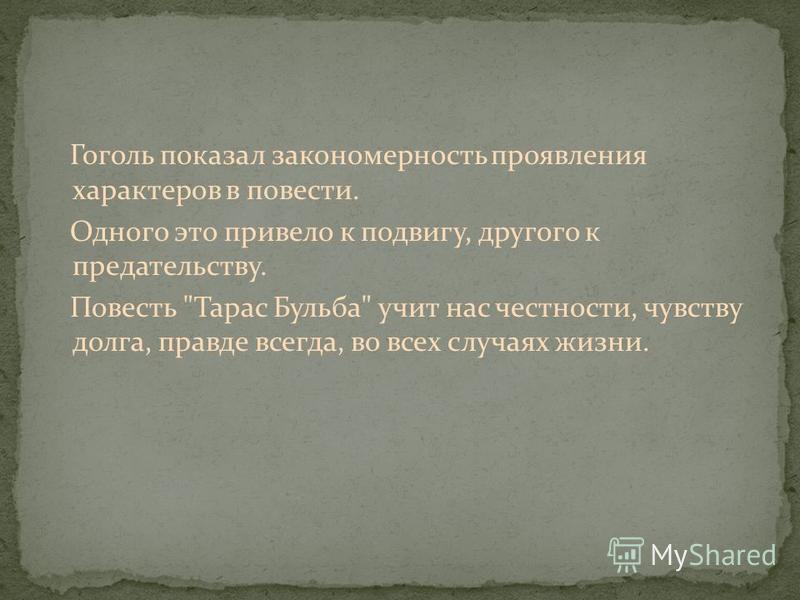 Гоголь показал закономерность проявления характеров в повести. Одного это привело к подвигу, другого к предательству. Повесть Тарас Бульба учит нас честности, чувству долга, правде всегда, во всех случаях жизни.