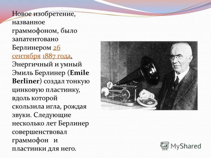 Новое изобретение, названное граммофоном, было запатентовано Берлинером 26 сентября 1887 года. Энергичный и умный Эмиль Берлинер (Emile Berliner) создал тонкую цинковую пластинку, вдоль которой скользила игла, рождая звуки. Следующие несколько лет Бе