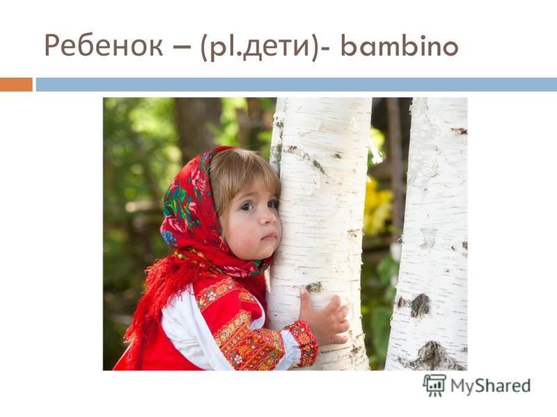Ребенок – (pl. дети )- bambino