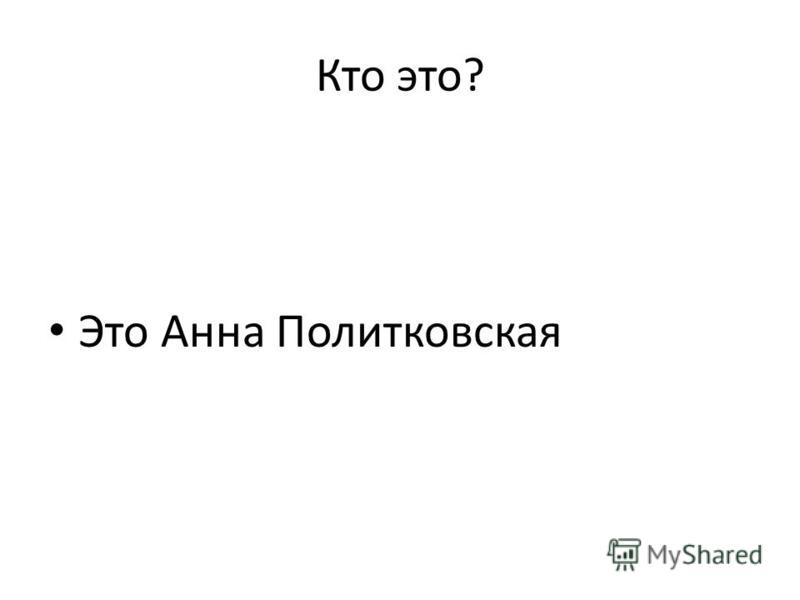 Кто это? Это Анна Политковская