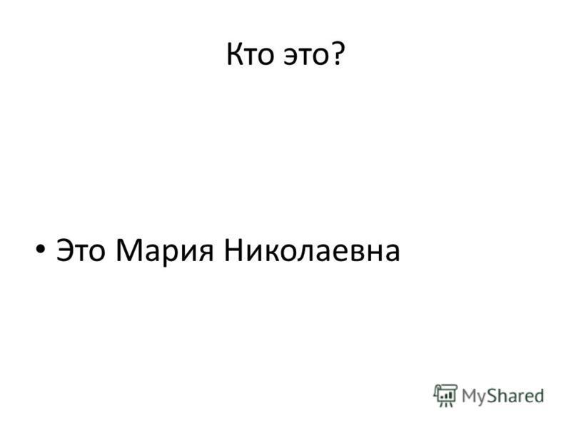 Кто это? Это Мария Николаевна