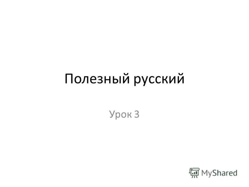 Полезный русский Урок 3