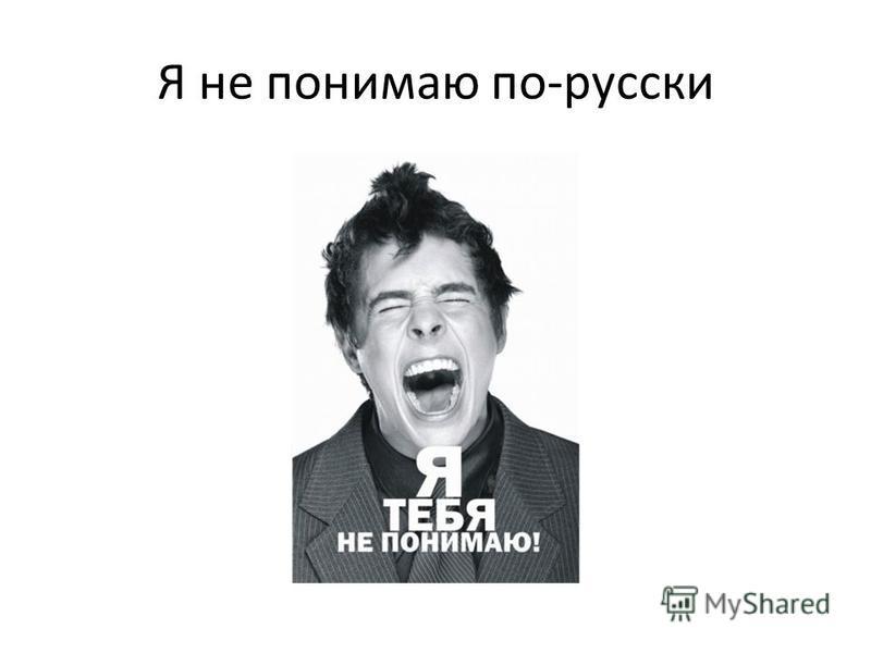 Я не понимаю по-русски