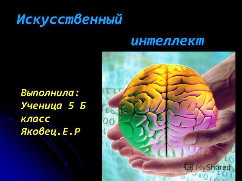 Искусственный интеллект интеллект Выполнила: Ученица 5 Б класс Яковец.Е.Р