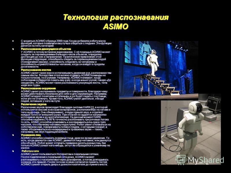 Технология распознавания ASIMO С моделью АСИМО образца 2000 года Хонда добавила роботу массу функций, которые позволили ему лучше общаться с людьми. Эти функции делятся на пять категорий: С моделью АСИМО образца 2000 года Хонда добавила роботу массу