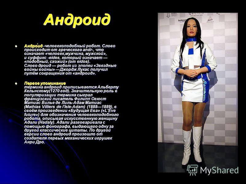 Андроид Андро́ид -человекоподобный робот. Слово происходит от греческого andr-, что означает «человек,мужчина, мужской», и суффикс -eides, который означает «подобный, схожий» (от eidos). Слово дроид робот из эпопеи «Звездные войны войны» Джордж Лукас