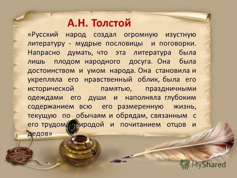 А.Н. Толстой «Русский народ создал огромную изустную литературу - мудрые пословицы и поговорки. Напрасно думать, что эта литература была лишь плодом народного досуга. Она была достоинством и умом народа. Она становила и укрепляла его нравственный обл