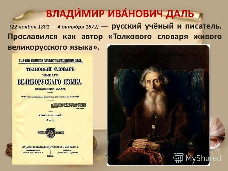 ВЛАДИ́МИР ИВА́НОВИЧ ДАЛЬ (22 ноября 1801 4 октября 1872) русский учёный и писатель. Прославился как автор «Толкового словаря живого великорусского языка».
