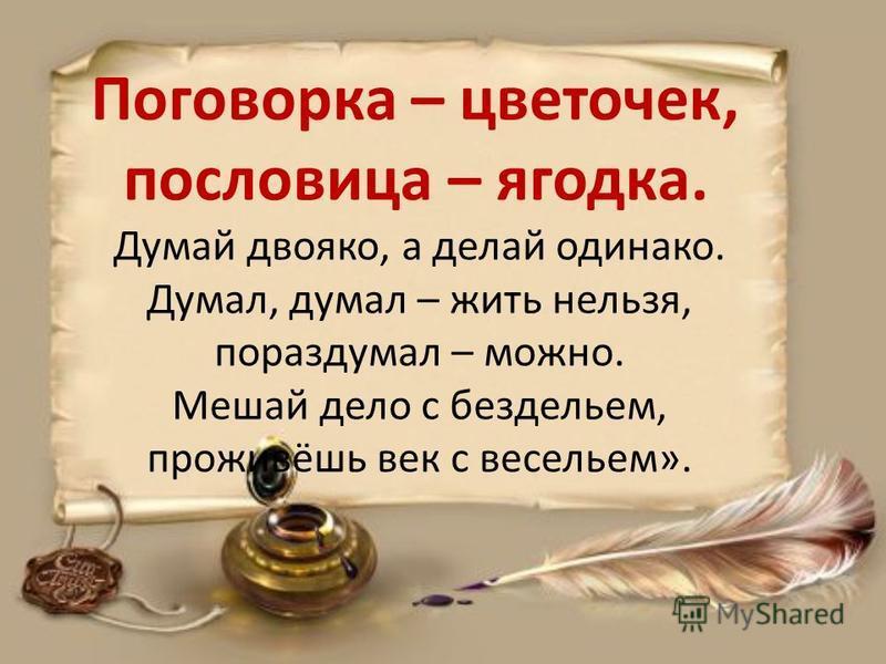 Поговорка – цветочек, пословица – ягодка. Думай двояко, а делай одиноко. Думал, думал – жить нельзя, пораздумал – можно. Мешай дело с бездельем, проживёшь век с весельем».