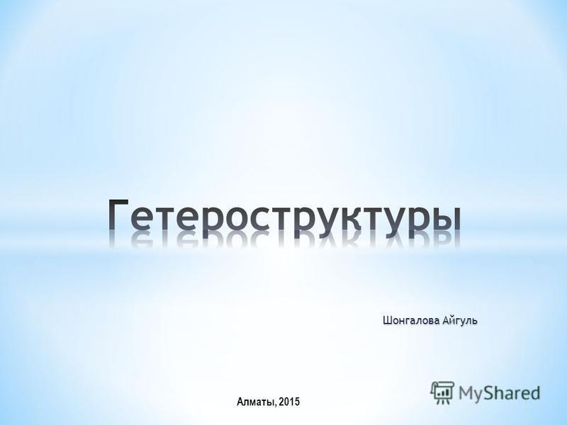 Алматы, 2015 Шонгалова Айгуль