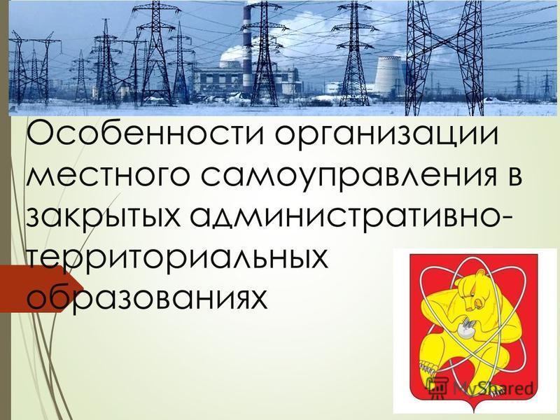 Особенности организации местного самоуправления в закрытых административно- территориальных образованиях