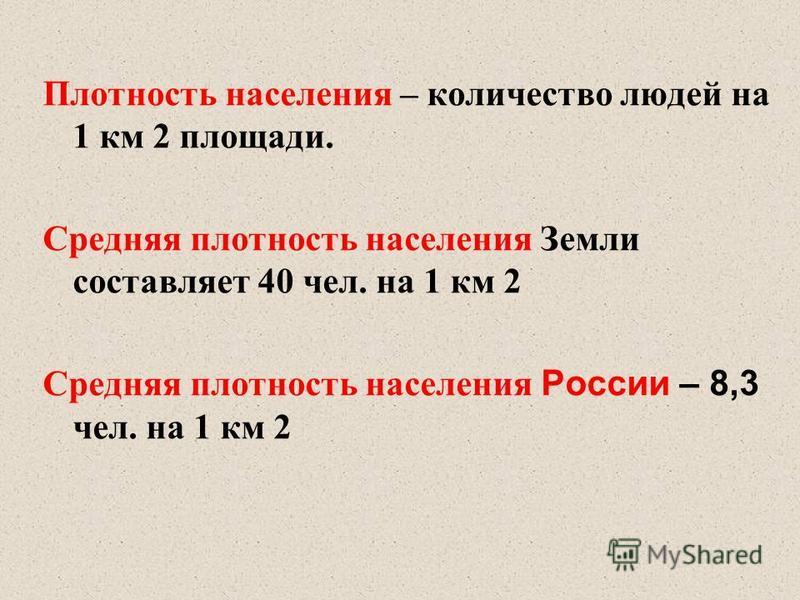 Плотность населения – количество людей на 1 км 2 площади. Средняя плотность населения Земли составляет 40 чел. на 1 км 2 Средняя плотность населения России – 8,3 чел. на 1 км 2