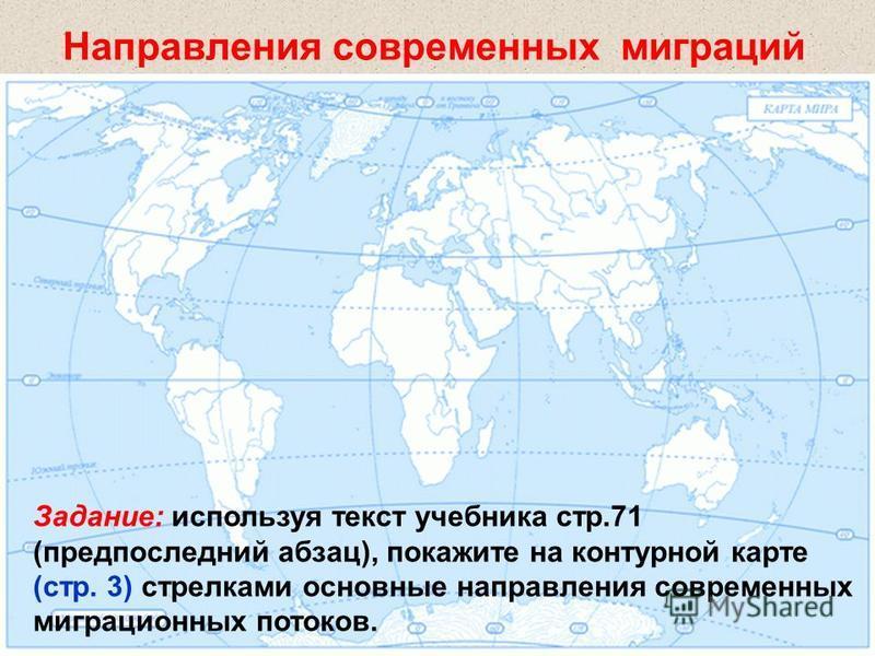 Направления современных миграций Задание: используя текст учебника стр.71 (предпоследний абзац), покажите на контурной карте (стр. 3) стрелками основные направления современных миграционных потоков.