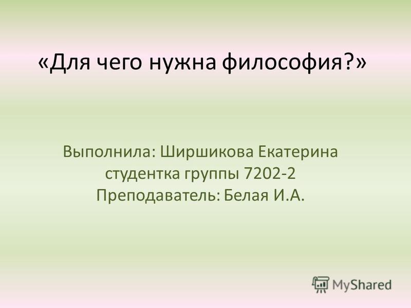 «Для чего нужна философия?» Выполнила: Ширшикова Екатерина студентка группы 7202-2 Преподаватель: Белая И.А.