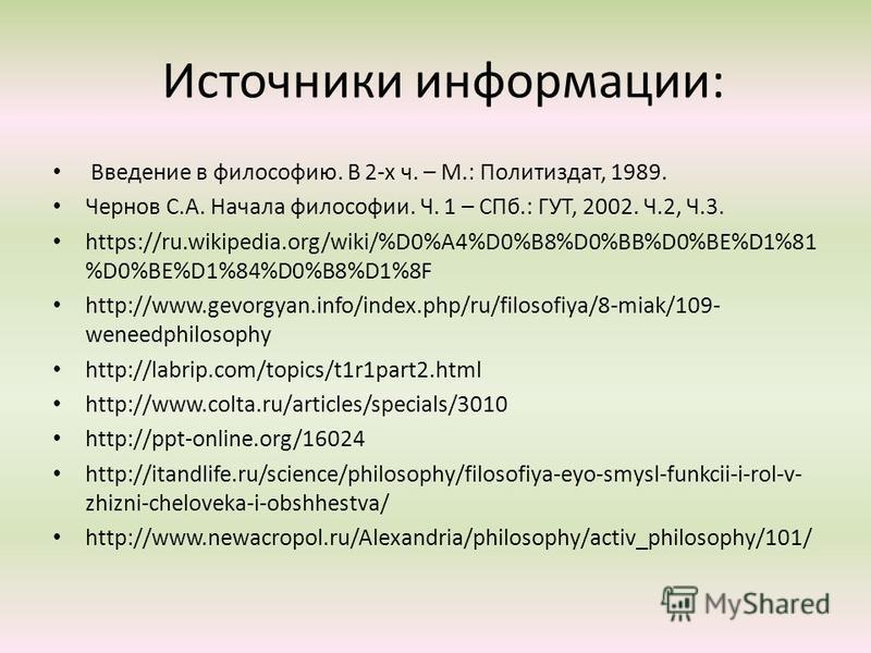 Источники информации: Введение в философию. В 2-х ч. – М.: Политиздат, 1989. Чернов С.А. Начала философии. Ч. 1 – СПб.: ГУТ, 2002. Ч.2, Ч.3. https://ru.wikipedia.org/wiki/%D0%A4%D0%B8%D0%BB%D0%BE%D1%81 %D0%BE%D1%84%D0%B8%D1%8F http://www.gevorgyan.in