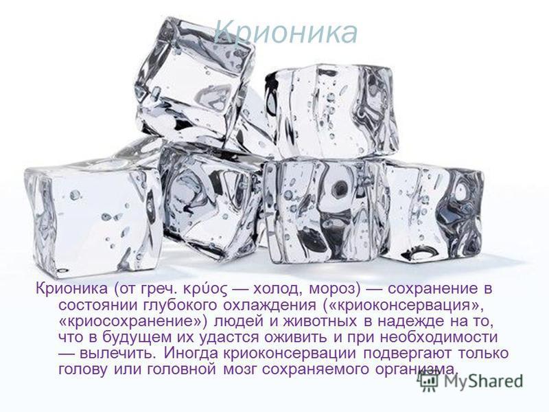 Крионика Крионика (от греч. κρύος холод, мороз) сохранение в состоянии глубокого охлаждения («криоконсервация», «криосохранение») людей и животных в надежде на то, что в будущем их удастся оживить и при необходимости вылечить. Иногда криоконсервации