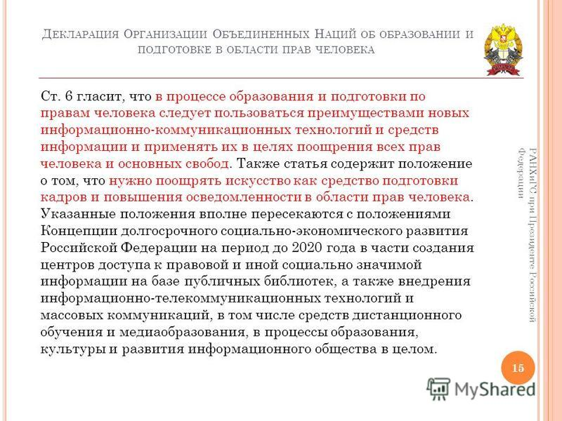 Д ЕКЛАРАЦИЯ О РГАНИЗАЦИИ О БЪЕДИНЕННЫХ Н АЦИЙ ОБ ОБРАЗОВАНИИ И ПОДГОТОВКЕ В ОБЛАСТИ ПРАВ ЧЕЛОВЕКА 15 РАНХиГС при Президенте Российской Федерации Ст. 6 гласит, что в процессе образования и подготовки по правам человека следует пользоваться преимуществ