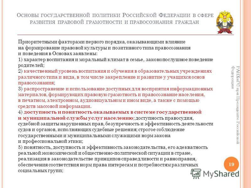 О СНОВЫ ГОСУДАРСТВЕННОЙ ПОЛИТИКИ Р ОССИЙСКОЙ Ф ЕДЕРАЦИИ В СФЕРЕ РАЗВИТИЯ ПРАВОВОЙ ГРАМОТНОСТИ И ПРАВОСОЗНАНИЯ ГРАЖДАН 19 РАНХиГС при Президенте Российской Федерации Приоритетными факторами первого порядка, оказывающими влияние на формирование правово