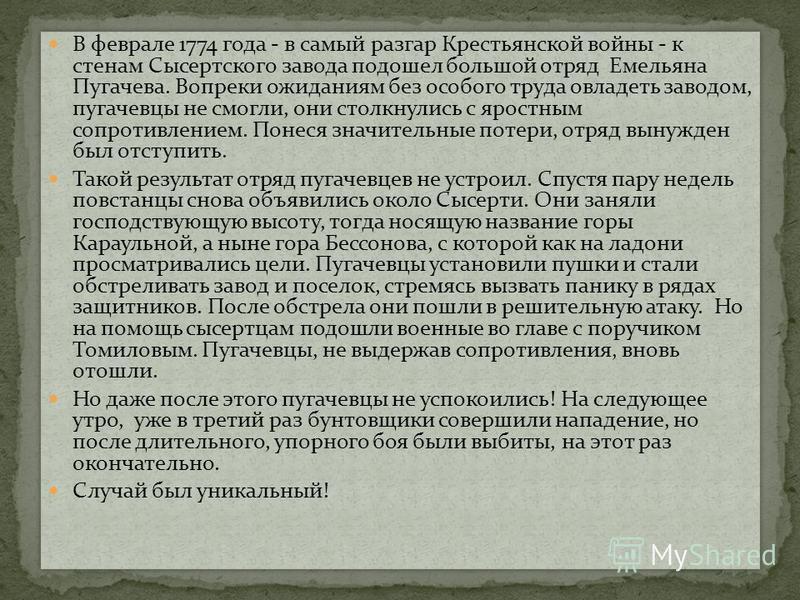 В феврале 1774 года - в самый разгар Крестьянской войны - к стенам Сысертского завода подошел большой отряд Емельяна Пугачева. Вопреки ожиданиям без особого труда овладеть заводом, пугачевцы не смогли, они столкнулись с яростным сопротивлением. Понес