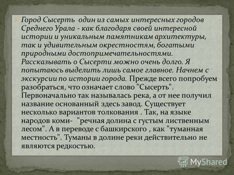 Город Сысерть один из самых интересных городов Среднего Урала - как благодаря своей интересной истории и уникальным памятникам архитектуры, так и удивительным окрестностям, богатыми природными достопримечательностями. Рассказывать о Сысерти можно оче