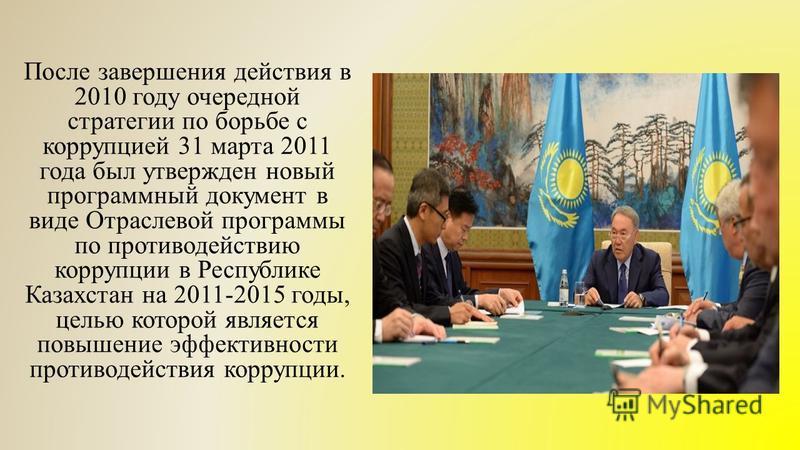 После завершения действия в 2010 году очередной стратегии по борьбе с коррупцией 31 марта 2011 года был утвержден новый программный документ в виде Отраслевой программы по противодействию коррупции в Республике Казахстан на 2011-2015 годы, целью кото